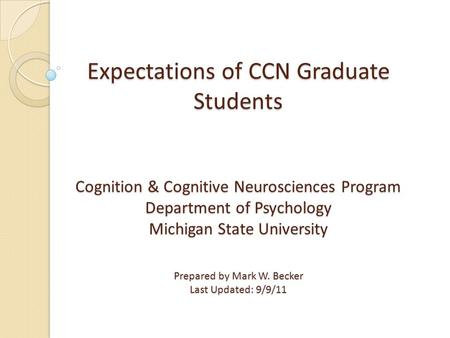 Expectations of CCN Graduate Students Cognition & Cognitive Neurosciences Program Department of Psychology Michigan State University Prepared by Mark W.