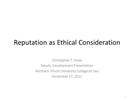 Reputation as Ethical Consideration Christopher T. Hines Faculty Development Presentation Northern Illinois University College of Law November 17, 2011.