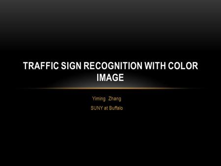 Yiming Zhang SUNY at Buffalo TRAFFIC SIGN RECOGNITION WITH COLOR IMAGE.