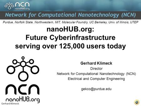 Gerhard Klimeck Network for Computational Nanotechnology (NCN) Purdue, Norfolk State, Northwestern, MIT, Molecular Foundry, UC Berkeley, Univ. of Illinois,