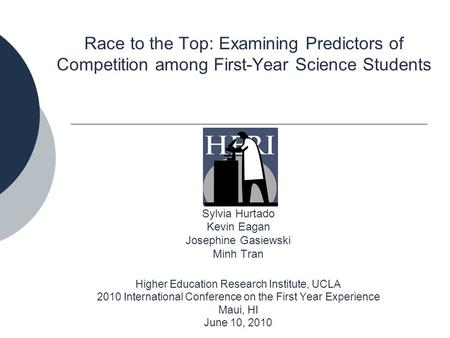 Race to the Top: Examining Predictors of Competition among First-Year Science Students Sylvia Hurtado Kevin Eagan Josephine Gasiewski Minh Tran Higher.