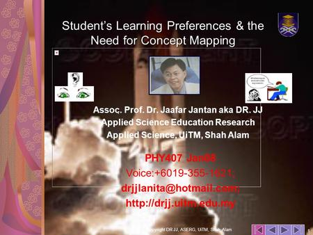 Copyright DR JJ, ASERG, UiTM, Shah Alam 1. Student's Learning Preferences & the Need for Concept Mapping PHY407 Jan08 Voice:+6019-355-1621;