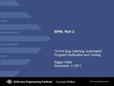 © 2011 Carnegie Mellon University SPIN: Part 2 15-414 Bug Catching: Automated Program Verification and Testing Sagar Chaki November 2, 2011.