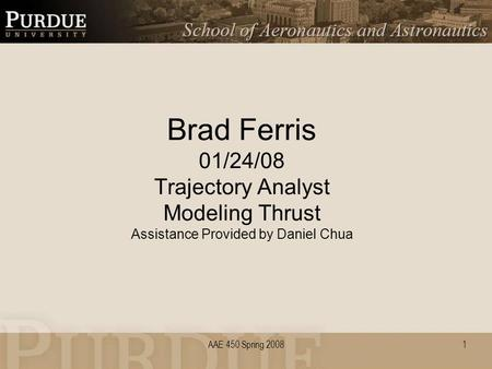 AAE 450 Spring 2008 Brad Ferris 01/24/08 Trajectory Analyst Modeling Thrust Assistance Provided by Daniel Chua 1.