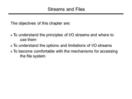 Streams and Files The objectives of this chapter are: To understand the principles of I/O streams and where to use them To understand the options and limitations.