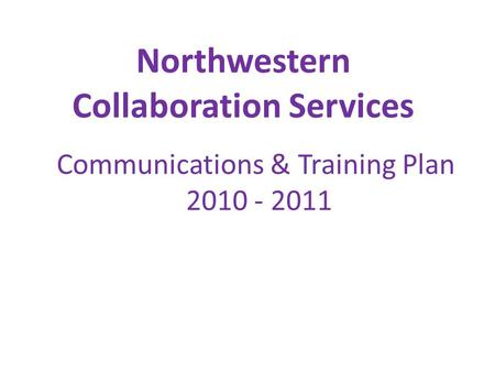 Northwestern Collaboration Services Communications & Training Plan 2010 - 2011.