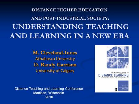 Distance Teaching and Learning Conference Madison, Wisconsin 2010 DISTANCE HIGHER EDUCATION AND POST-INDUSTRIAL SOCIETY: UNDERSTANDING TEACHING AND LEARNING.