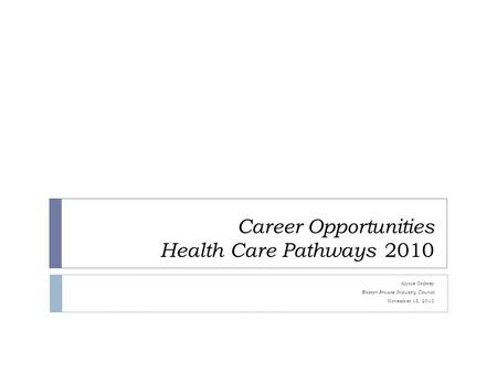 Career Opportunities Health Care Pathways 2010 Alysia Ordway Boston Private Industry Council November 18, 2010.