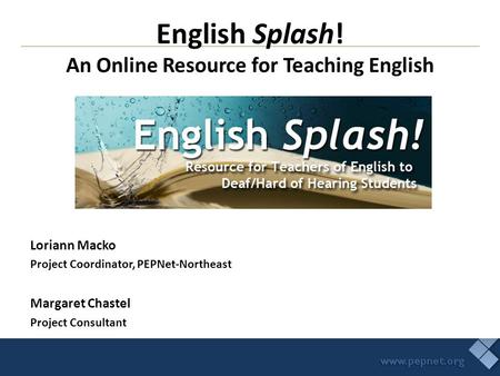 Loriann Macko Project Coordinator, PEPNet-Northeast Margaret Chastel Project Consultant English Splash! An Online Resource for Teaching English.