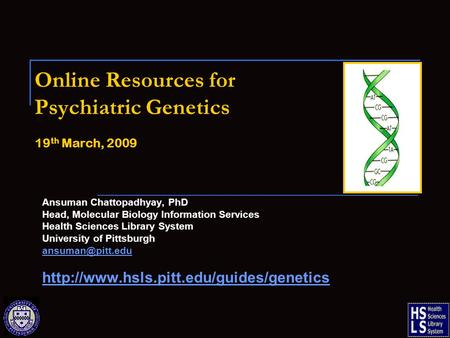 Online Resources for Psychiatric Genetics 19 th March, 2009 Ansuman Chattopadhyay, PhD Head, Molecular Biology Information Services Health Sciences Library.