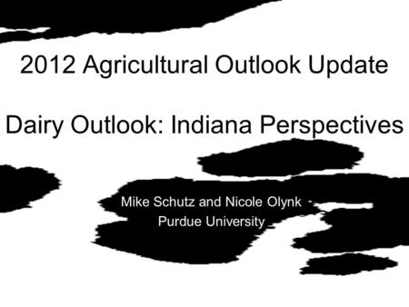 2012 Agricultural Outlook Update Dairy Outlook: Indiana Perspectives Mike Schutz and Nicole Olynk Purdue University.