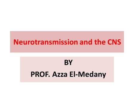 Neurotransmission and the CNS BY PROF. Azza El-Medany.
