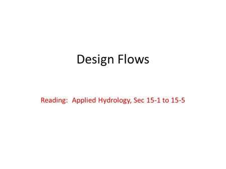 Design Flows Reading: Applied Hydrology, Sec 15-1 to 15-5.