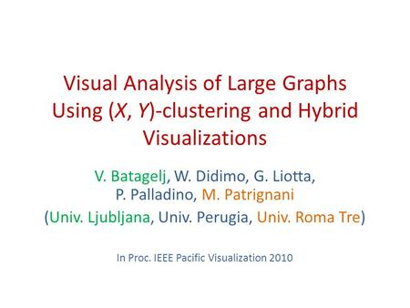 Visual Analysis of Large Graphs Using (X, Y)-clustering and Hybrid Visualizations V. Batagelj, W. Didimo, G. Liotta, P. Palladino, M. Patrignani (Univ.