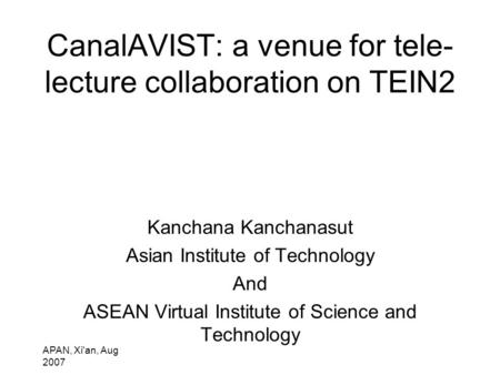 APAN, Xi'an, Aug 2007 CanalAVIST: a venue for tele- lecture collaboration on TEIN2 Kanchana Kanchanasut Asian Institute of Technology And ASEAN Virtual.