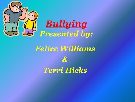 Bullying Presented by: Felice Williams & Terri Hicks.