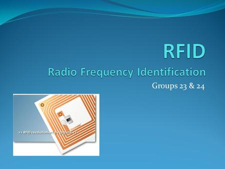 Groups 23 & 24. What is it? Radio frequency identification Small electronic device consisting of a microchip or antenna containing up to 2 KB of data.