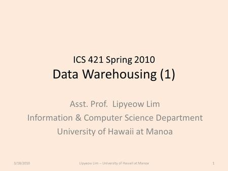 ICS 421 Spring 2010 Data Warehousing (1) Asst. Prof. Lipyeow Lim Information & Computer Science Department University of Hawaii at Manoa 3/18/20101Lipyeow.