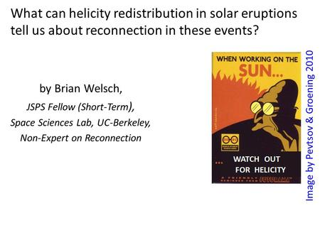 What can helicity redistribution in solar eruptions tell us about reconnection in these events? by Brian Welsch, JSPS Fellow (Short-Term ), Space Sciences.