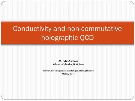 Conductivity and non-commutative holographic QCD M. Ali-Akbari School of physics, IPM, Iran Sixth Crete regional meeting in string theory Milos, 2011.