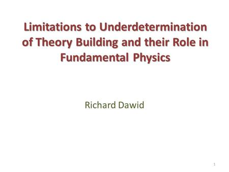 Limitations to Underdetermination of Theory Building and their Role in Fundamental Physics Richard Dawid.