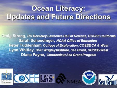 <strong>Ocean</strong> Literacy: Updates <strong>and</strong> Future Directions Craig Strang, UC Berkeley Lawrence Hall of Science, COSEE California Sarah Schoedinger, NOAA Office of Education.