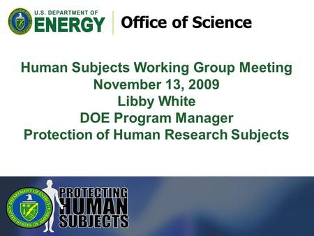 Office of Science Human Subjects Working Group Meeting November 13, 2009 Libby White DOE Program Manager Protection of Human Research Subjects.