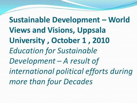 Sustainable Development – World Views and Visions, Uppsala University, October 1, 2010 Education for Sustainable Development – A result of international.