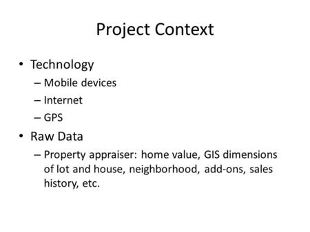 Project Context Technology – Mobile devices – Internet – GPS Raw Data – Property appraiser: home value, GIS dimensions of lot and house, neighborhood,