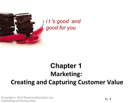 1- 1 Copyright © 2012 Pearson Education, Inc. Publishing as Prentice Hall i t 's good and good for you Chapter 1 Marketing: Creating and Capturing Customer.