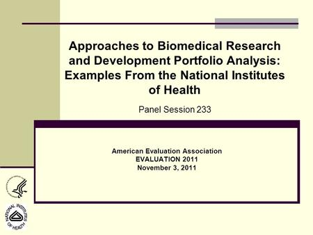 American Evaluation Association EVALUATION 2011 November 3, 2011 Approaches to Biomedical Research and Development Portfolio Analysis: Examples From the.