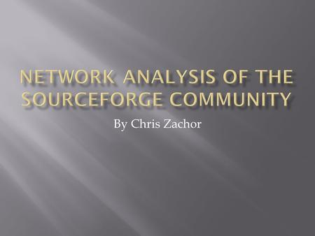 By Chris Zachor.  Introduction  Background  Open Source Software  The SourceForge community and network  Previous Work  What can be done different?