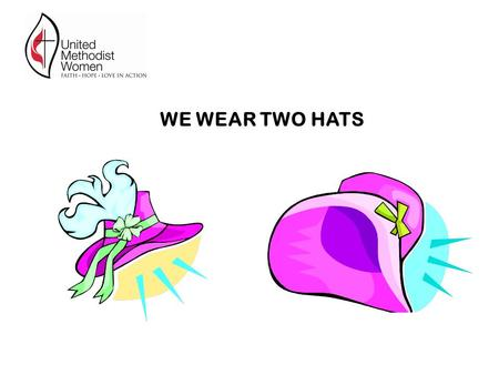 WE WEAR TWO HATS. One hat is the hat of a member of the United Methodist Church. While wearing this hat : UMCOR Advances Local food banks other local.