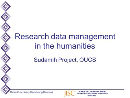 Oxford University Computing Services Research data management in the humanities Sudamih Project, OUCS.