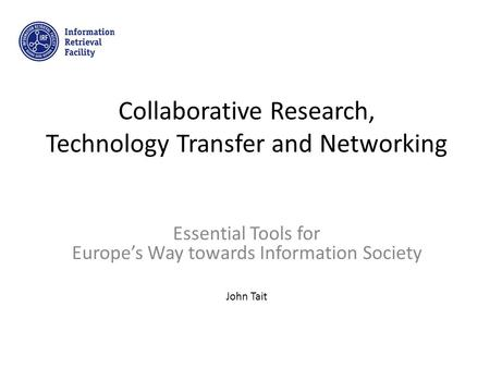 Collaborative Research, Technology Transfer and Networking Essential Tools for Europe's Way towards Information Society John Tait.