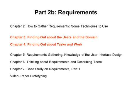 Part 2b: Requirements Chapter 2: How to Gather Requirements: Some Techniques to Use Chapter 3: Finding Out about the Users and the Domain Chapter 4: Finding.