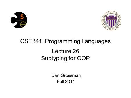 CSE341: Programming Languages Lecture 26 Subtyping for OOP Dan Grossman Fall 2011.