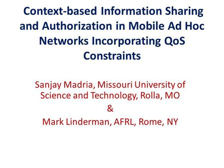 Context-based Information Sharing and Authorization in Mobile Ad Hoc Networks Incorporating QoS Constraints Sanjay Madria, Missouri University of Science.