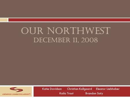 OUR NORTHWEST DECEMBER 11, 2008 Katie Davidson Christian Kollgaard Eleanor Liebhaber Kaila TroutBrandon Saty Crimson Communication™