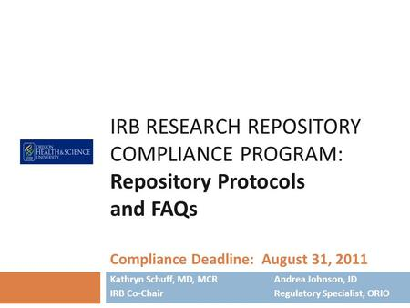 IRB RESEARCH REPOSITORY COMPLIANCE PROGRAM: Repository Protocols and FAQs Compliance Deadline: August 31, 2011 Kathryn Schuff, MD, MCR Andrea Johnson,