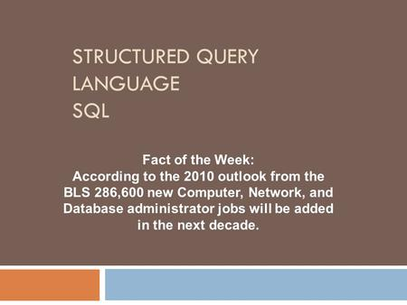 STRUCTURED QUERY LANGUAGE SQL Fact of the Week: According to the 2010 outlook from the BLS 286,600 new Computer, Network, and Database administrator jobs.