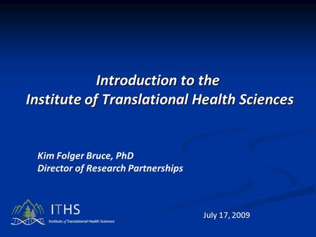 Introduction to the Institute of Translational Health Sciences Kim Folger Bruce, PhD Director of Research Partnerships July 17, 2009.