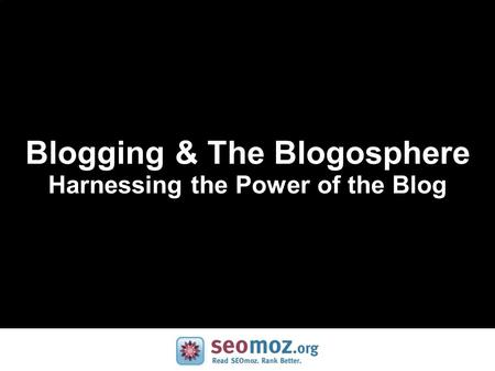 Blogging & The Blogosphere Harnessing the Power of the Blog.