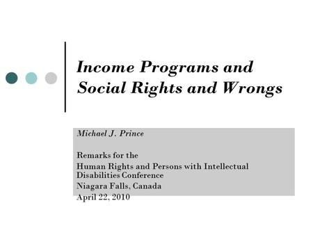 Income Programs and Social Rights and Wrongs Michael J. Prince Remarks for the Human Rights and Persons with Intellectual Disabilities Conference Niagara.