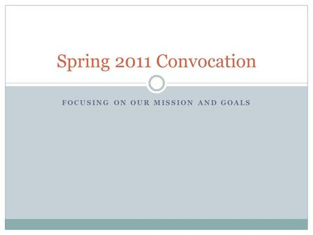 FOCUSING ON OUR MISSION AND GOALS Spring 2011 Convocation.