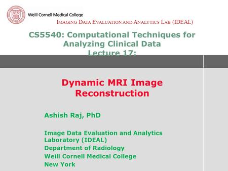 I MAGING D ATA E VALUATION AND A NALYTICS L AB (IDEAL) CS5540: Computational Techniques for Analyzing Clinical Data Lecture 17: Dynamic MRI Image Reconstruction.