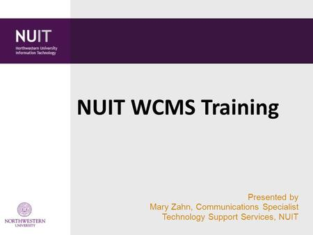 Presented by Mary Zahn, Communications Specialist Technology Support Services, NUIT NUIT WCMS Training.
