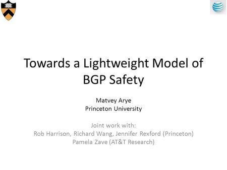 Towards a Lightweight Model of BGP Safety Matvey Arye Princeton University Joint work with: Rob Harrison, Richard Wang, Jennifer Rexford (Princeton) Pamela.