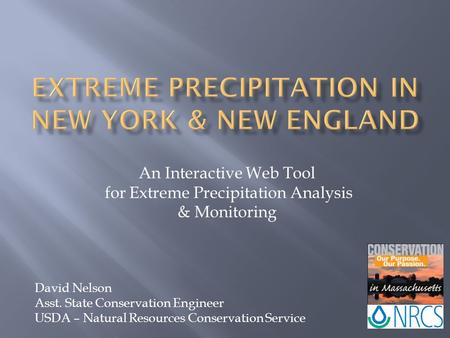 An Interactive Web Tool for Extreme Precipitation Analysis & Monitoring David Nelson Asst. State Conservation Engineer USDA – Natural Resources Conservation.