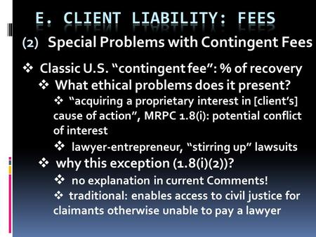 "(2) Special Problems with Contingent Fees  Classic U.S. ""contingent fee"": % of recovery  What ethical problems does it present?  ""acquiring a proprietary."
